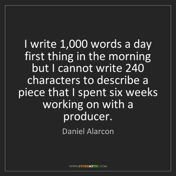 Daniel Alarcon: I write 1,000 words a day first thing in the morning...