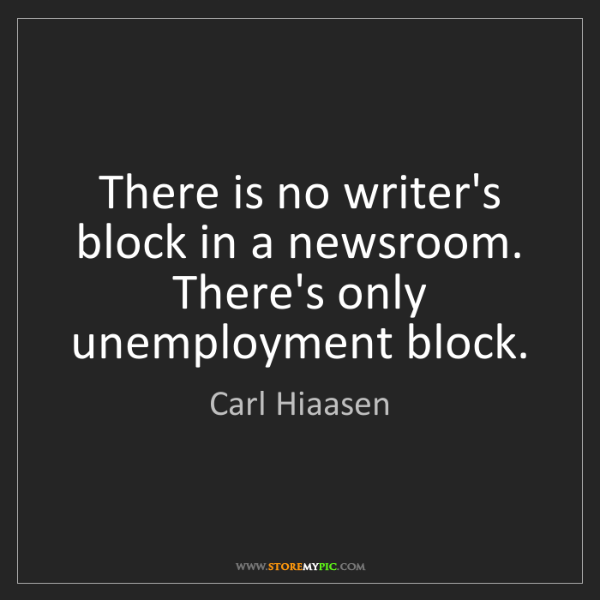 Carl Hiaasen: There is no writer's block in a newsroom. There's only...