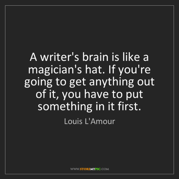 Louis L'Amour: A writer's brain is like a magician's hat. If you're...