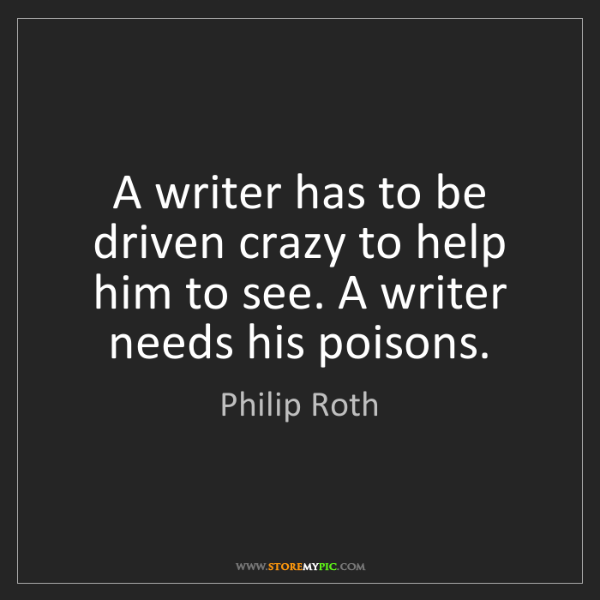 Philip Roth: A writer has to be driven crazy to help him to see. A...