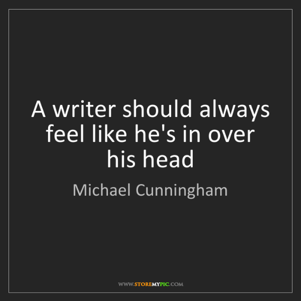 Michael Cunningham: A writer should always feel like he's in over his head