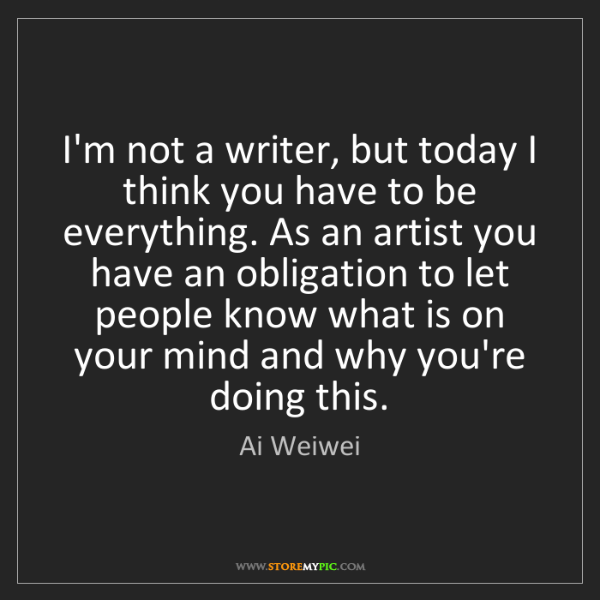 Ai Weiwei: I'm not a writer, but today I think you have to be everything....