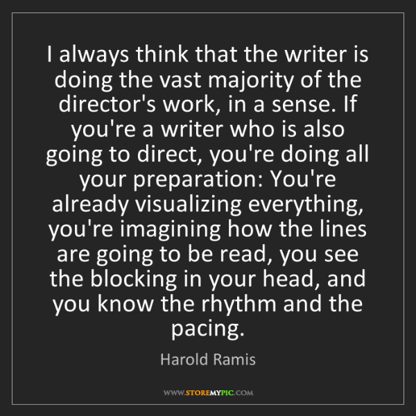 Harold Ramis: I always think that the writer is doing the vast majority...