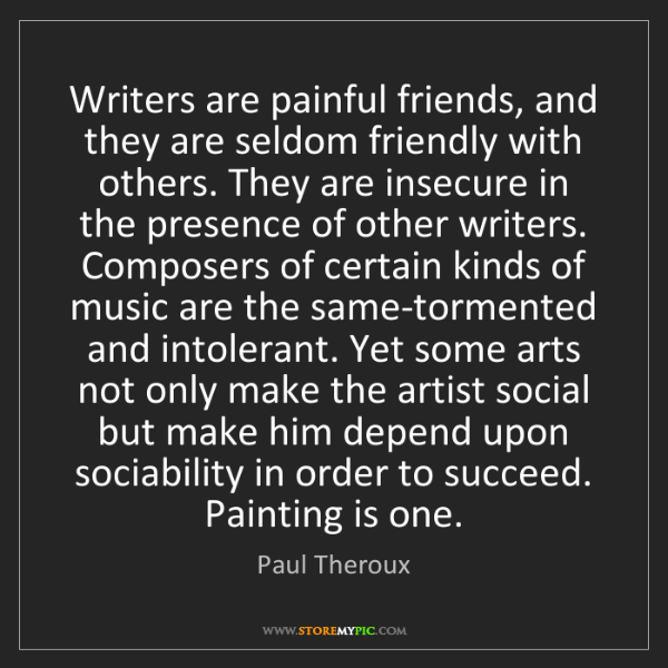 Paul Theroux: Writers are painful friends, and they are seldom friendly...