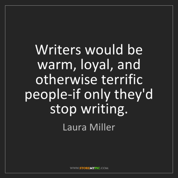 Laura Miller: Writers would be warm, loyal, and otherwise terrific...