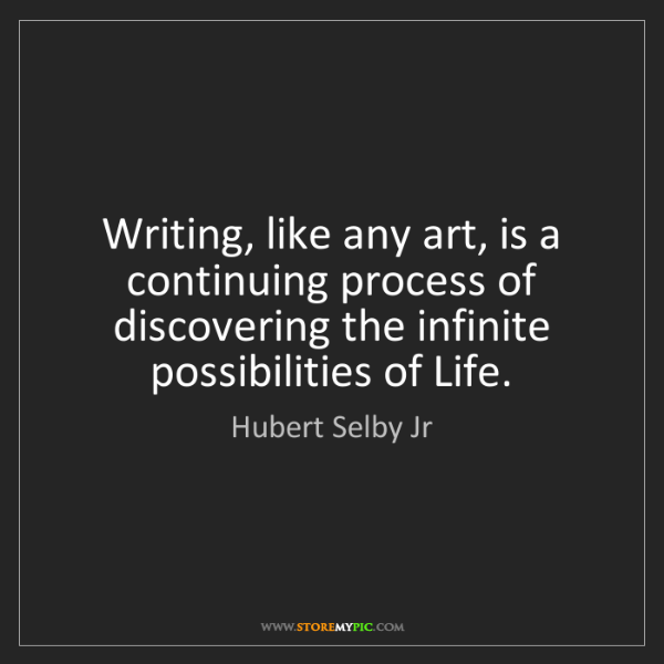 Hubert Selby Jr: Writing, like any art, is a continuing process of discovering...