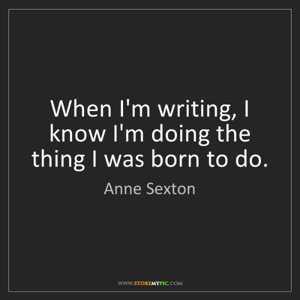 Anne Sexton: When I'm writing, I know I'm doing the thing I was born...