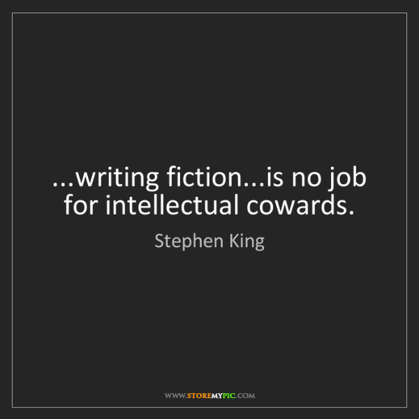 Stephen King: ...writing fiction...is no job for intellectual cowards.