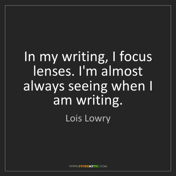 Lois Lowry: In my writing, I focus lenses. I'm almost always seeing...