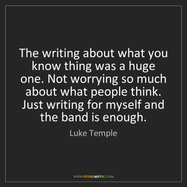 Luke Temple: The writing about what you know thing was a huge one....