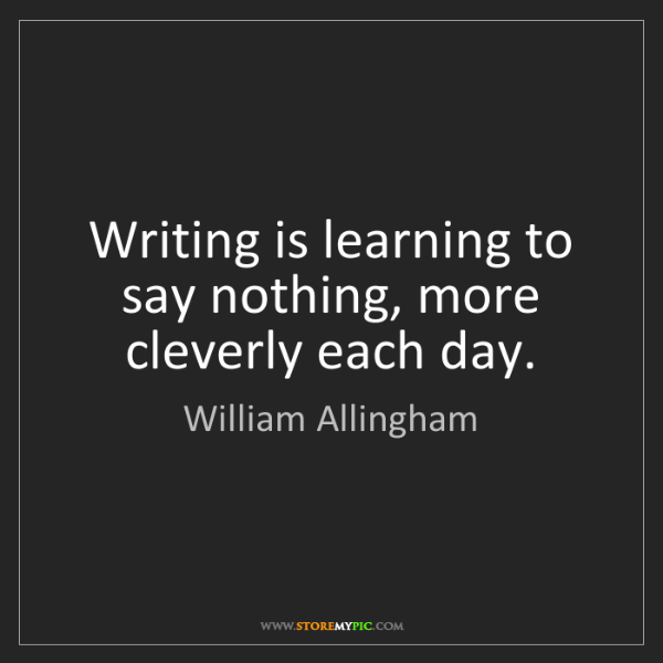 William Allingham: Writing is learning to say nothing, more cleverly each...