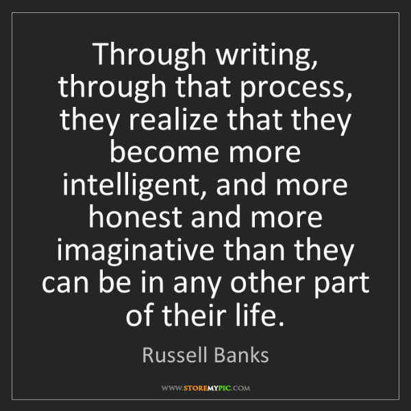 Russell Banks: Through writing, through that process, they realize that...