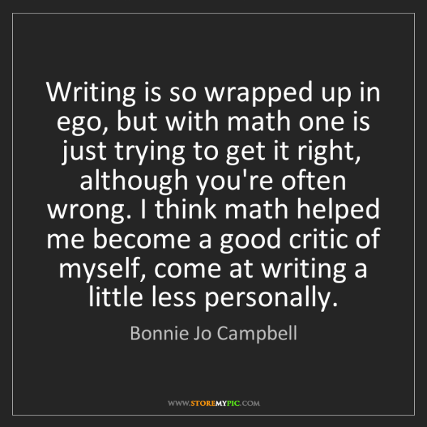 Bonnie Jo Campbell: Writing is so wrapped up in ego, but with math one is...