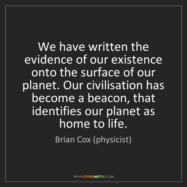 Brian Cox (physicist): We have written the evidence of our existence onto the...