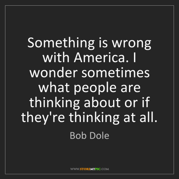 Bob Dole: Something is wrong with America. I wonder sometimes what...
