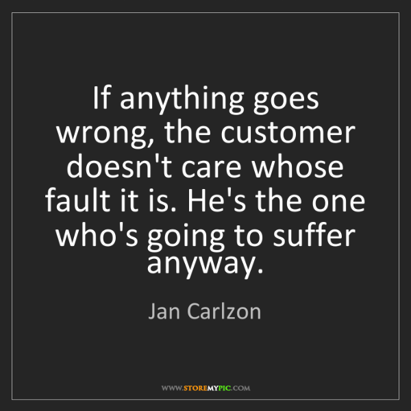 Jan Carlzon: If anything goes wrong, the customer doesn't care whose...