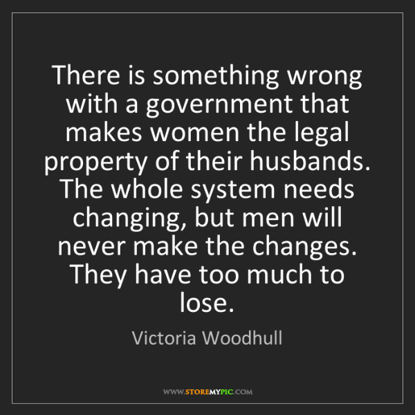 Victoria Woodhull: There is something wrong with a government that makes...