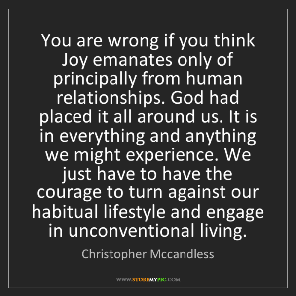 Christopher Mccandless: You are wrong if you think Joy emanates only of principally...