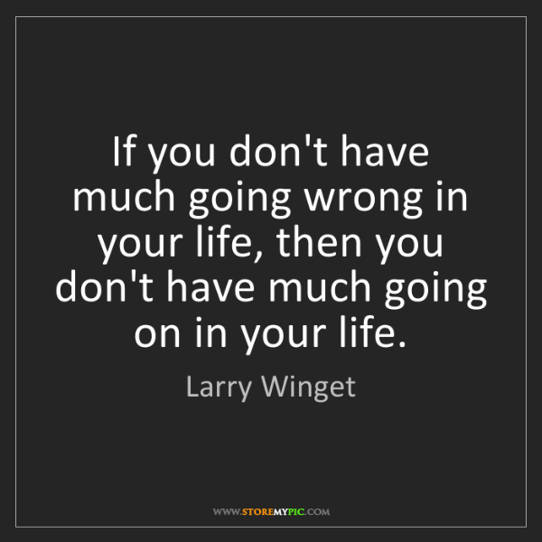 Larry Winget: If you don't have much going wrong in your life, then...