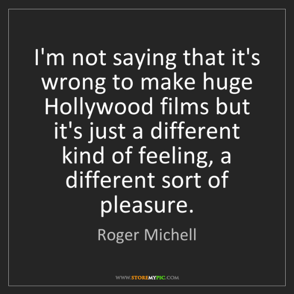 Roger Michell: I'm not saying that it's wrong to make huge Hollywood...