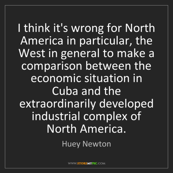 Huey Newton: I think it's wrong for North America in particular, the...