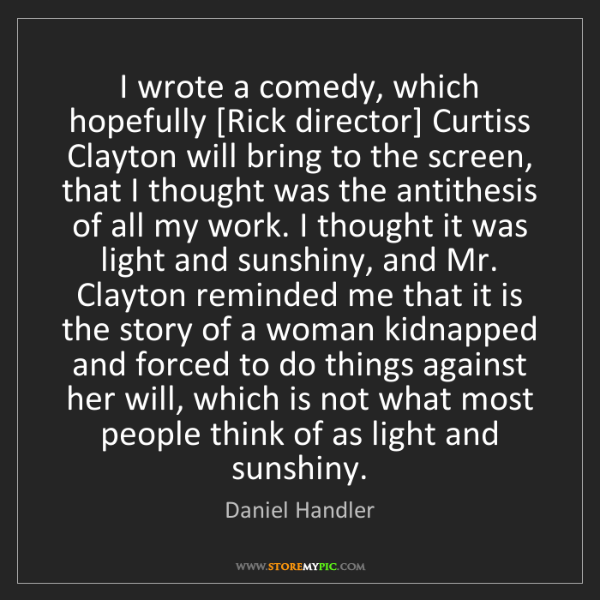 Daniel Handler: I wrote a comedy, which hopefully [Rick director] Curtiss...