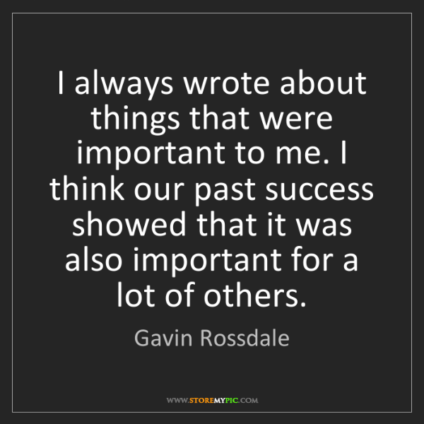 Gavin Rossdale: I always wrote about things that were important to me....
