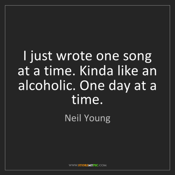 Neil Young: I just wrote one song at a time. Kinda like an alcoholic....