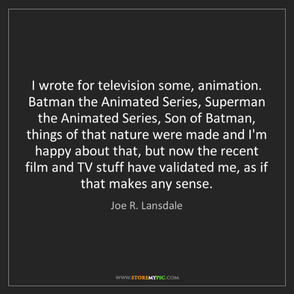 Joe R. Lansdale: I wrote for television some, animation. Batman the Animated...