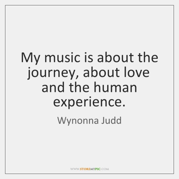 My music is about the journey, about love and the human experience.