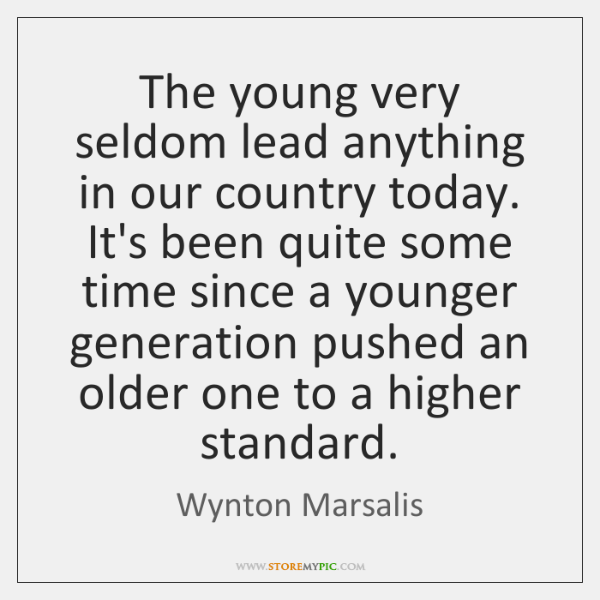The young very seldom lead anything in our country today. It's been ...