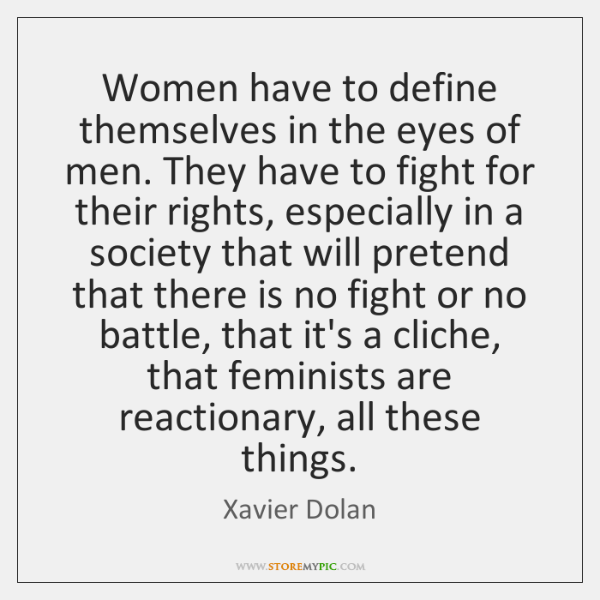 Women have to define themselves in the eyes of men. They have ...