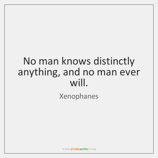 No man knows distinctly anything, and no man ever will.