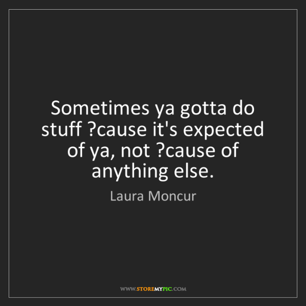Laura Moncur: Sometimes ya gotta do stuff ?cause it's expected of ya,...