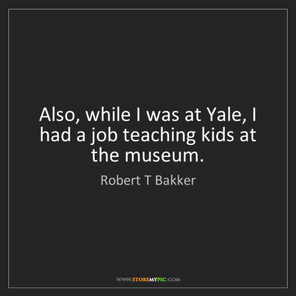 Robert T Bakker: Also, while I was at Yale, I had a job teaching kids...