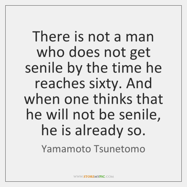 There is not a man who does not get senile by the ...