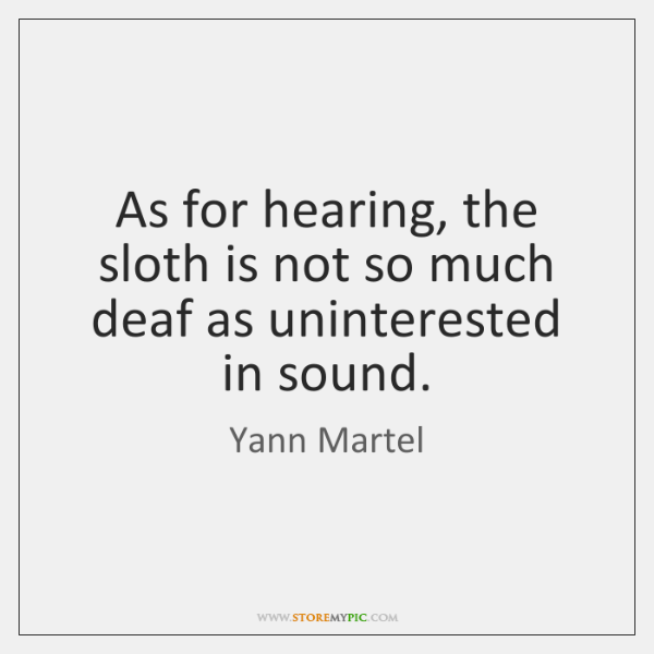 As for hearing, the sloth is not so much deaf as uninterested ...
