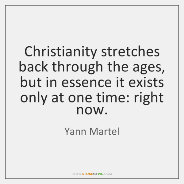 Christianity stretches back through the ages, but in essence it exists only ...
