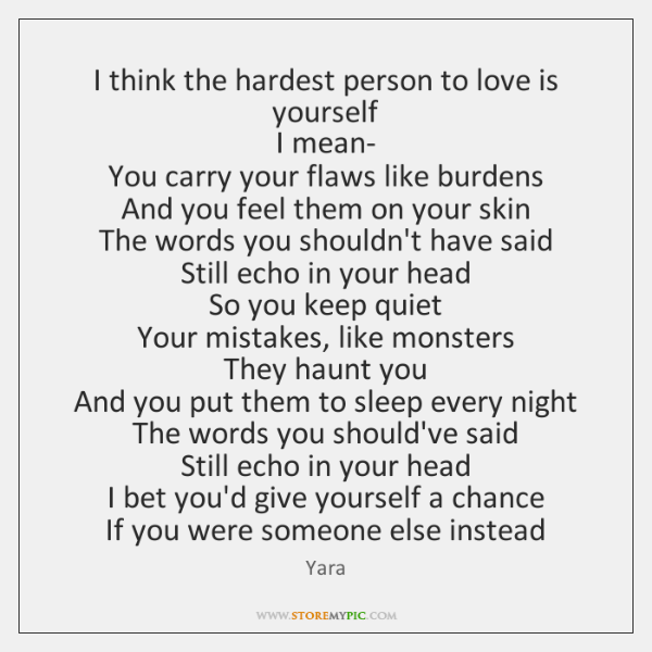 I think the hardest person to love is yourself   I mean-   You ...