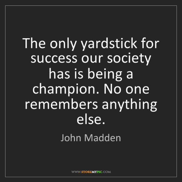 John Madden: The only yardstick for success our society has is being...