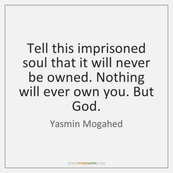 Tell this imprisoned soul that it will never be owned. Nothing will ...