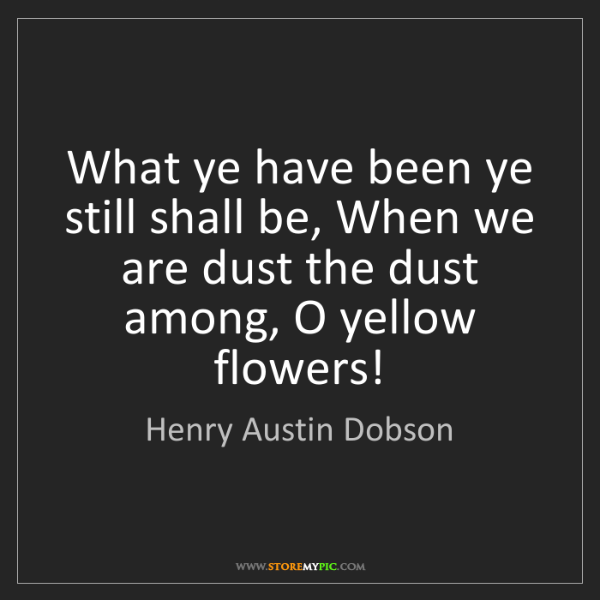 Henry Austin Dobson: What ye have been ye still shall be, When we are dust...