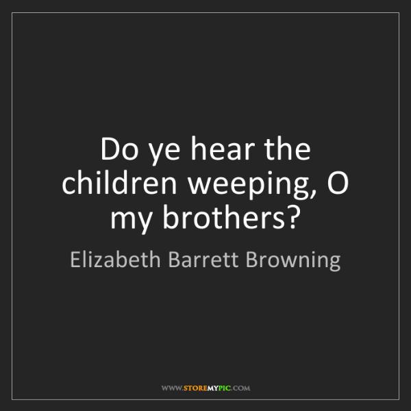 Elizabeth Barrett Browning: Do ye hear the children weeping, O my brothers?