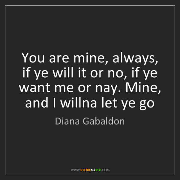 Diana Gabaldon: You are mine, always, if ye will it or no, if ye want...