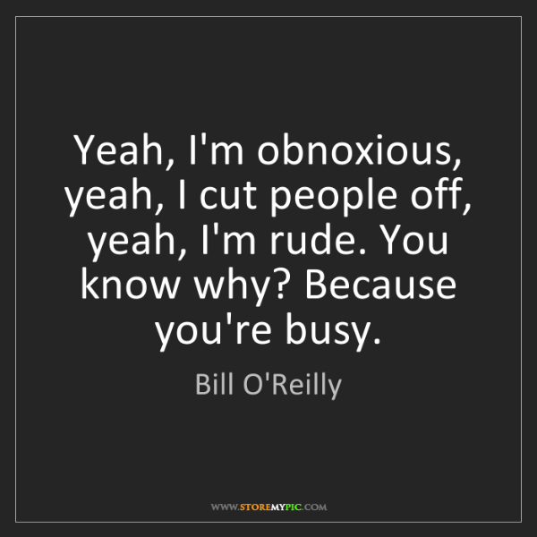 Bill O'Reilly: Yeah, I'm obnoxious, yeah, I cut people off, yeah, I'm...