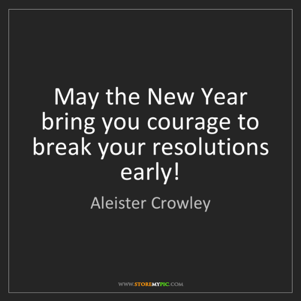 Aleister Crowley: May the New Year bring you courage to break your resolutions...