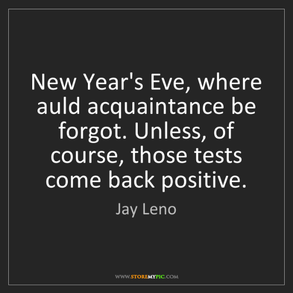Jay Leno: New Year's Eve, where auld acquaintance be forgot. Unless,...