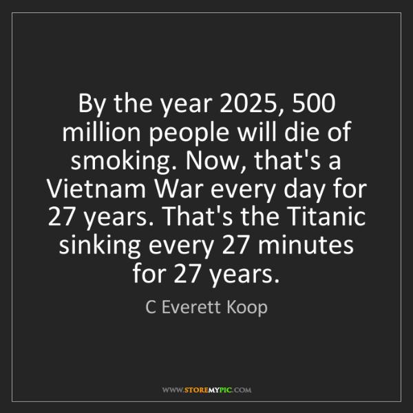 C Everett Koop: By the year 2025, 500 million people will die of smoking....