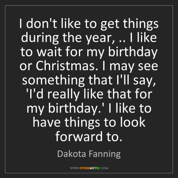 Dakota Fanning: I don't like to get things during the year, .. I like...
