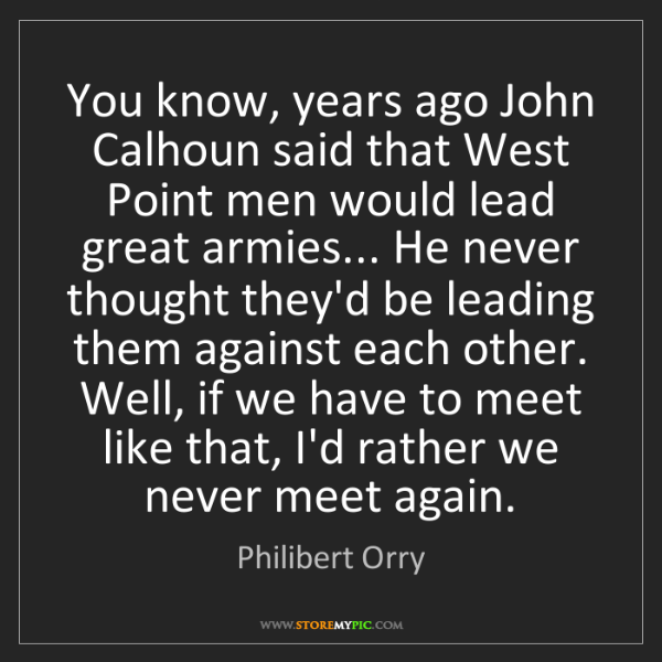 Philibert Orry: You know, years ago John Calhoun said that West Point...